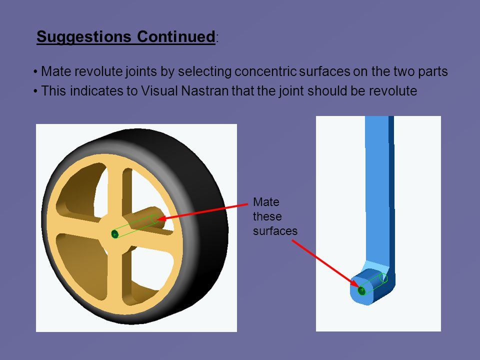 Suggestions Continued : Mate revolute joints by selecting concentric surfaces on the two parts This indicates to Visual Nastran that the joint should be revolute Mate these surfaces