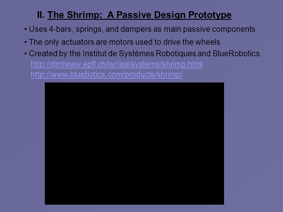 II. The Shrimp: A Passive Design Prototype Uses 4-bars, springs, and dampers as main passive components The only actuators are motors used to drive th