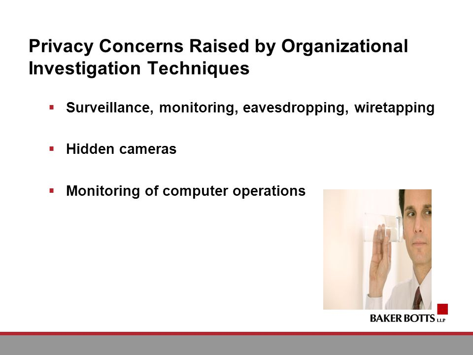 Privacy Concerns Raised by Organizational Investigation Techniques Surveillance, monitoring, eavesdropping, wiretapping Hidden cameras Monitoring of computer operations