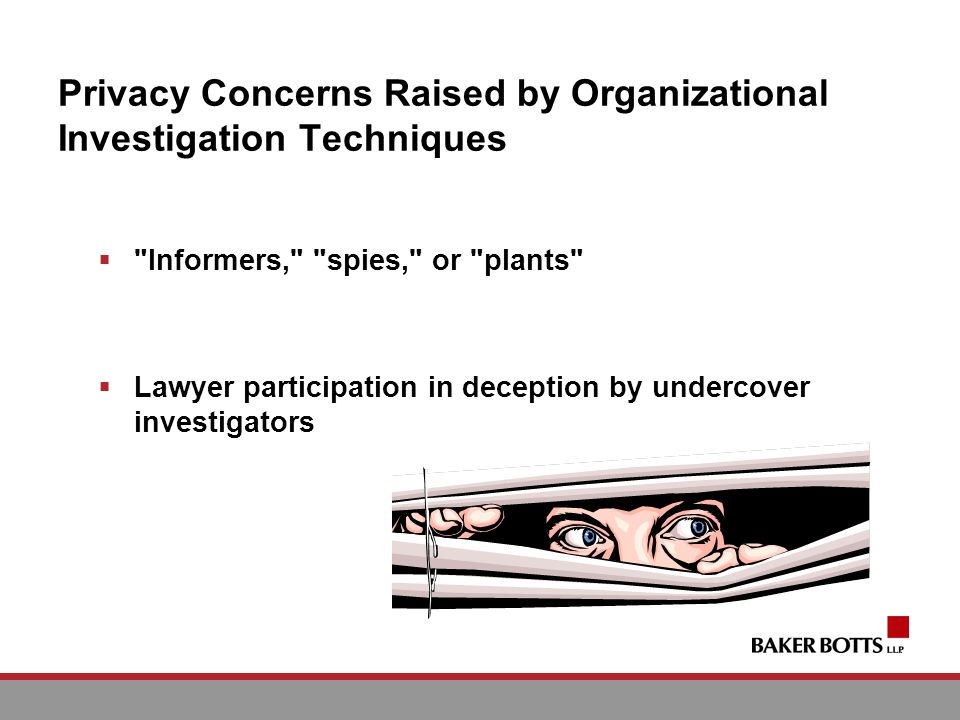 Privacy Concerns Raised by Organizational Investigation Techniques Informers, spies, or plants Lawyer participation in deception by undercover investigators