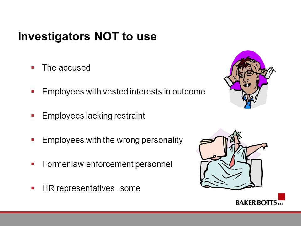 Investigators NOT to use The accused Employees with vested interests in outcome Employees lacking restraint Employees with the wrong personality Former law enforcement personnel HR representatives--some
