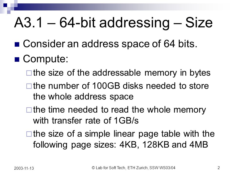 © Lab for Soft Tech, ETH Zurich, SSW WS03/042 2003-11-13 A3.1 – 64-bit addressing – Size Consider an address space of 64 bits.