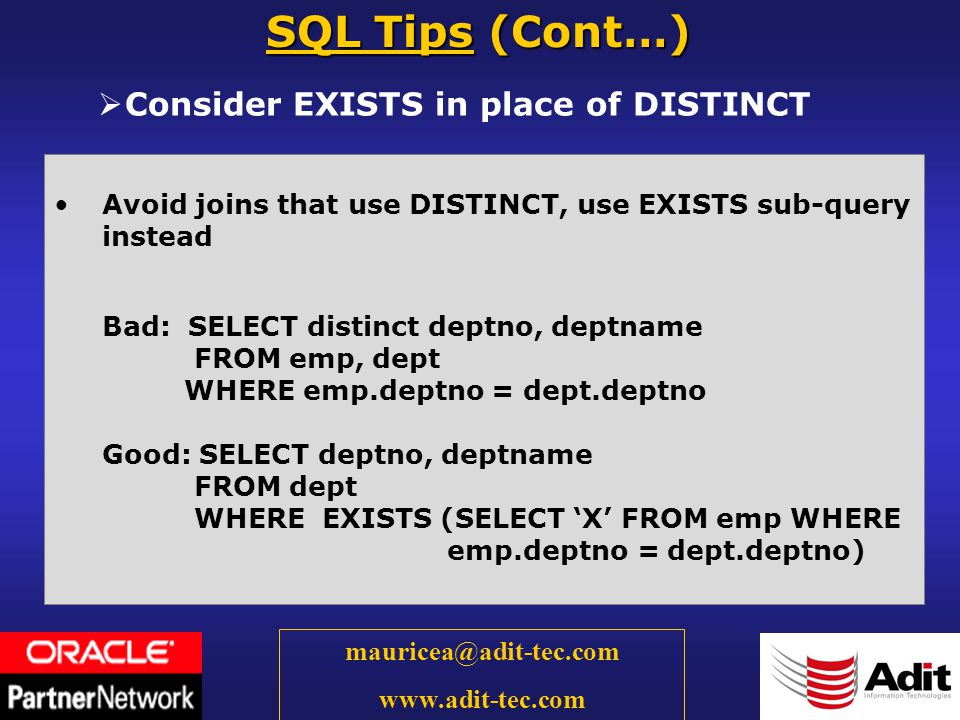 28 mauricea@adit-tec.com www.adit-tec.com Consider EXISTS in place of DISTINCT SQL Tips (Cont…) Avoid joins that use DISTINCT, use EXISTS sub-query instead Bad: SELECT distinct deptno, deptname FROM emp, dept WHERE emp.deptno = dept.deptno Good: SELECT deptno, deptname FROM dept WHERE EXISTS (SELECT X FROM emp WHERE emp.deptno = dept.deptno)