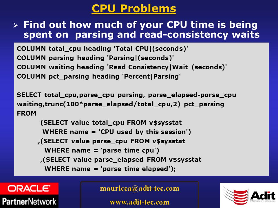 43 mauricea@adit-tec.com www.adit-tec.com Find out how much of your CPU time is being spent on parsing and read-consistency waits CPU Problems COLUMN total_cpu heading Total CPU|(seconds) COLUMN parsing heading Parsing|(seconds) COLUMN waiting heading Read Consistency|Wait (seconds) COLUMN pct_parsing heading Percent|Parsing SELECT total_cpu,parse_cpu parsing, parse_elapsed-parse_cpu waiting,trunc(100*parse_elapsed/total_cpu,2) pct_parsing FROM (SELECT value total_cpu FROM v$sysstat WHERE name = CPU used by this session ),(SELECT value parse_cpu FROM v$sysstat WHERE name = parse time cpu ),(SELECT value parse_elapsed FROM v$sysstat WHERE name = parse time elapsed );
