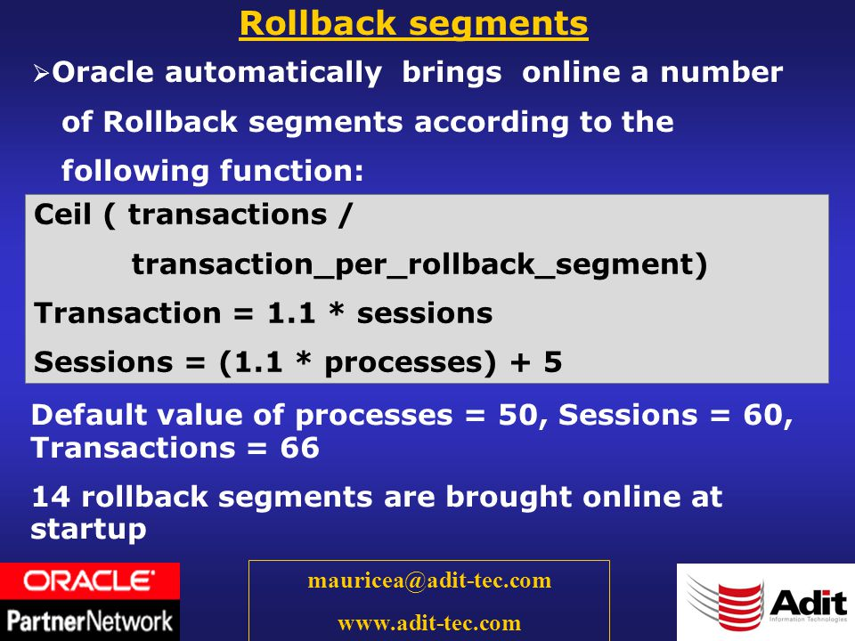 57 mauricea@adit-tec.com www.adit-tec.com Rollback segments Oracle automatically brings online a number of Rollback segments according to the following function: Default value of processes = 50, Sessions = 60, Transactions = 66 14 rollback segments are brought online at startup Ceil ( transactions / transaction_per_rollback_segment) Transaction = 1.1 * sessions Sessions = (1.1 * processes) + 5