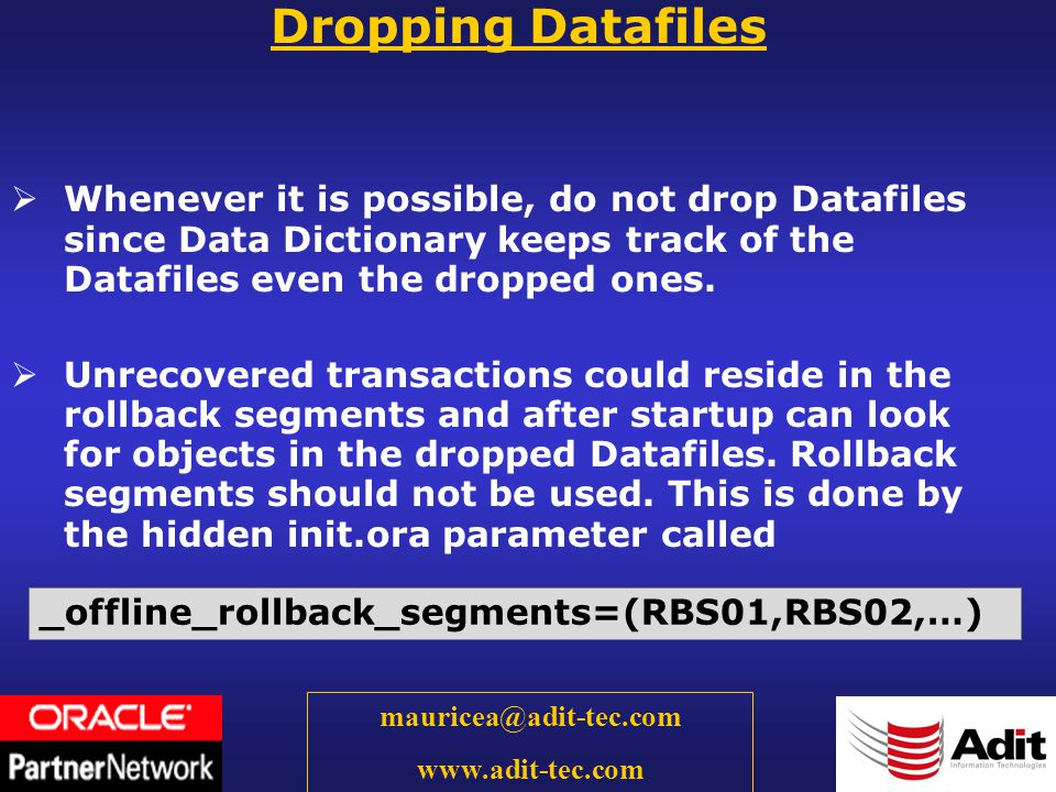 60 mauricea@adit-tec.com www.adit-tec.com Dropping Datafiles Whenever it is possible, do not drop Datafiles since Data Dictionary keeps track of the Datafiles even the dropped ones.