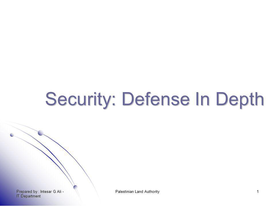 Prepared by : Intesar G Ali - IT Department Palestinian Land Authority 1 Security: Defense In Depth