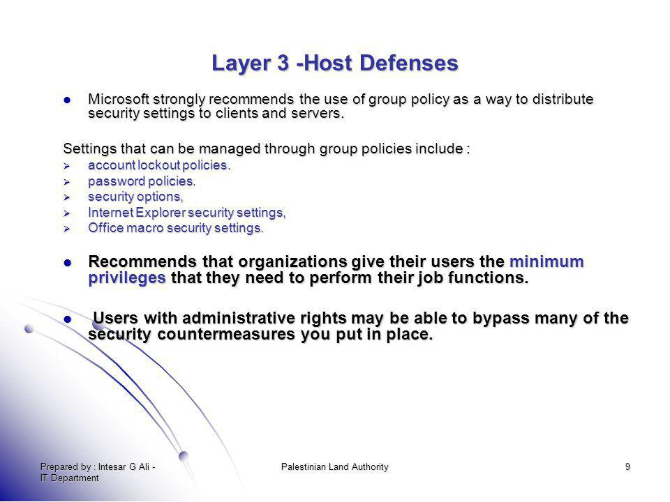 Prepared by : Intesar G Ali - IT Department Palestinian Land Authority9 Layer 3 -Host Defenses Microsoft strongly recommends the use of group policy a