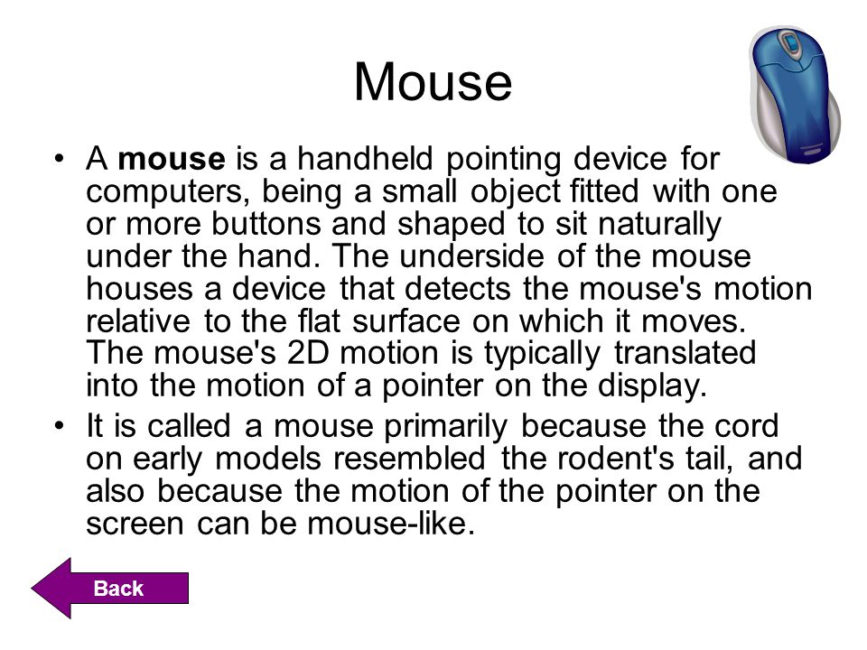 Mouse A mouse is a handheld pointing device for computers, being a small object fitted with one or more buttons and shaped to sit naturally under the hand.