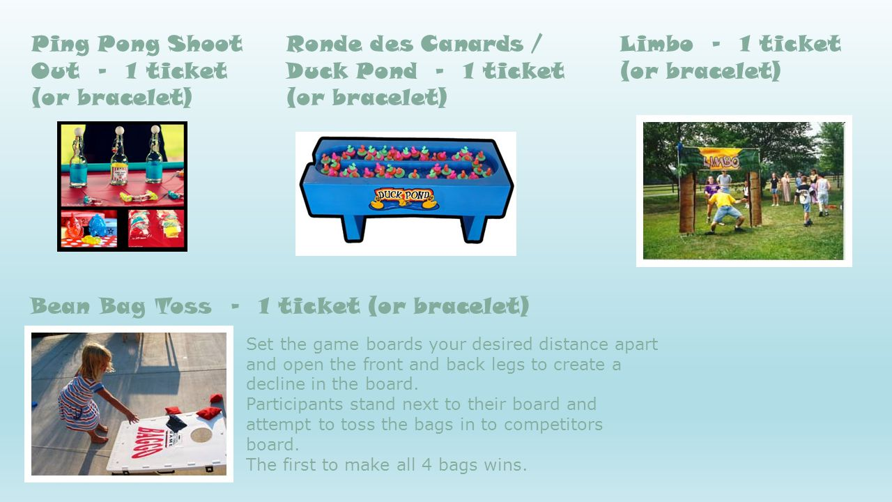 Ping Pong Shoot Out - 1 ticket (or bracelet) Ronde des Canards / Duck Pond - 1 ticket (or bracelet) Limbo - 1 ticket (or bracelet) Bean Bag Toss - 1 t