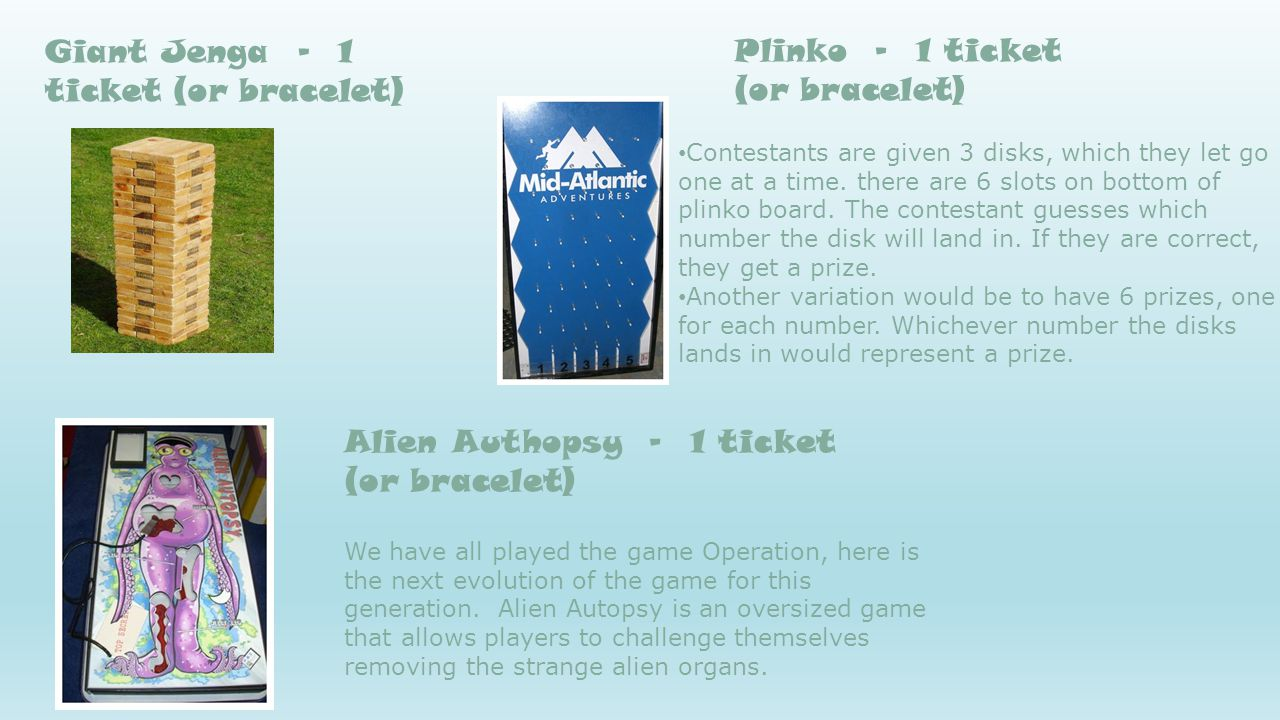 Giant Jenga - 1 ticket (or bracelet) Alien Authopsy - 1 ticket (or bracelet) We have all played the game Operation, here is the next evolution of the