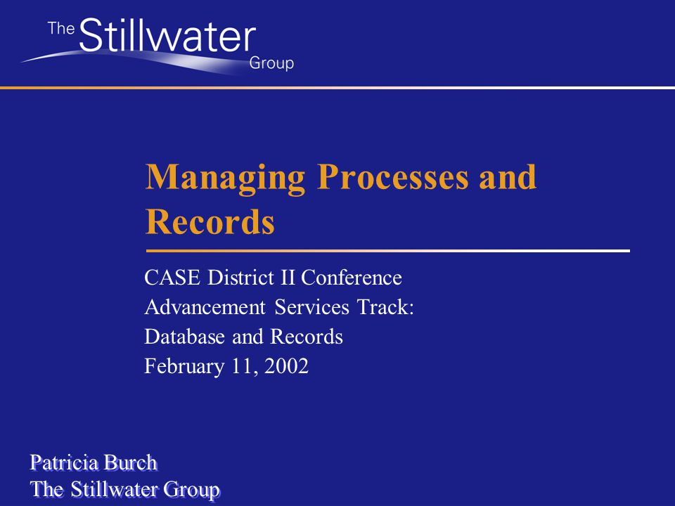 Managing Processes and Records CASE District II Conference Advancement Services Track: Database and Records February 11, 2002 Patricia Burch The Stillwater Group Patricia Burch The Stillwater Group
