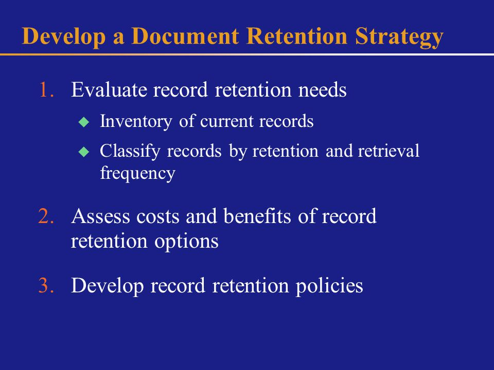 Develop a Document Retention Strategy 1.Evaluate record retention needs Inventory of current records Classify records by retention and retrieval frequency 2.Assess costs and benefits of record retention options 3.Develop record retention policies