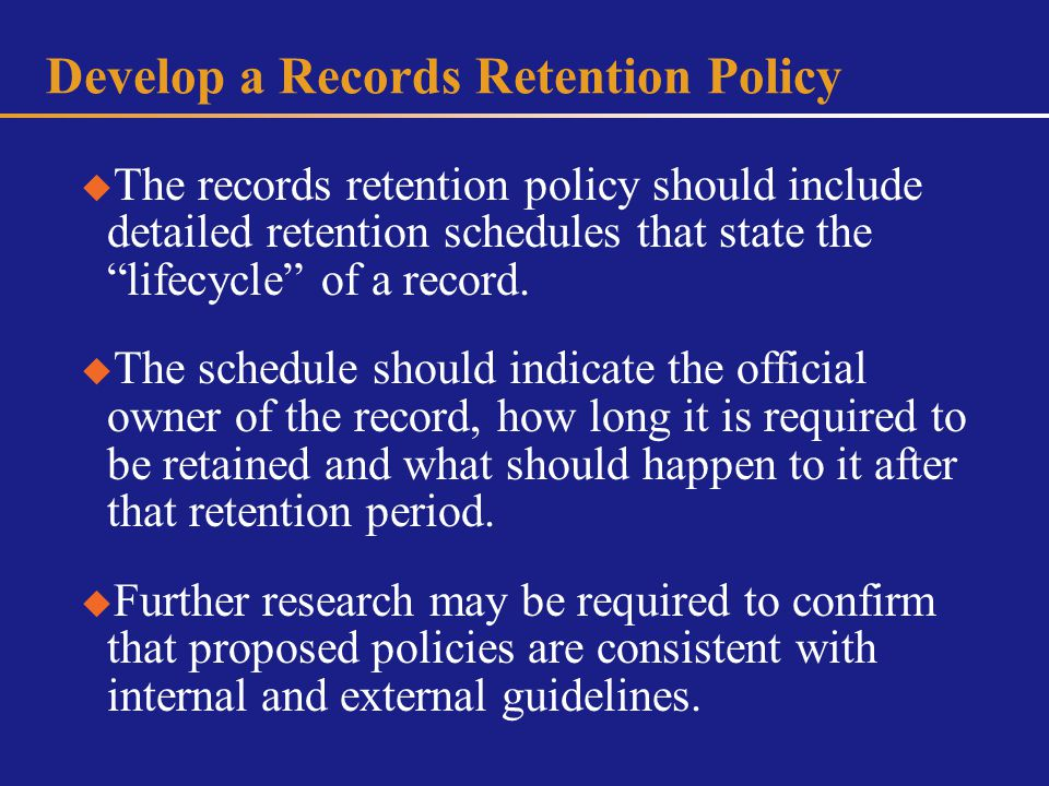 Develop a Records Retention Policy The records retention policy should include detailed retention schedules that state the lifecycle of a record.
