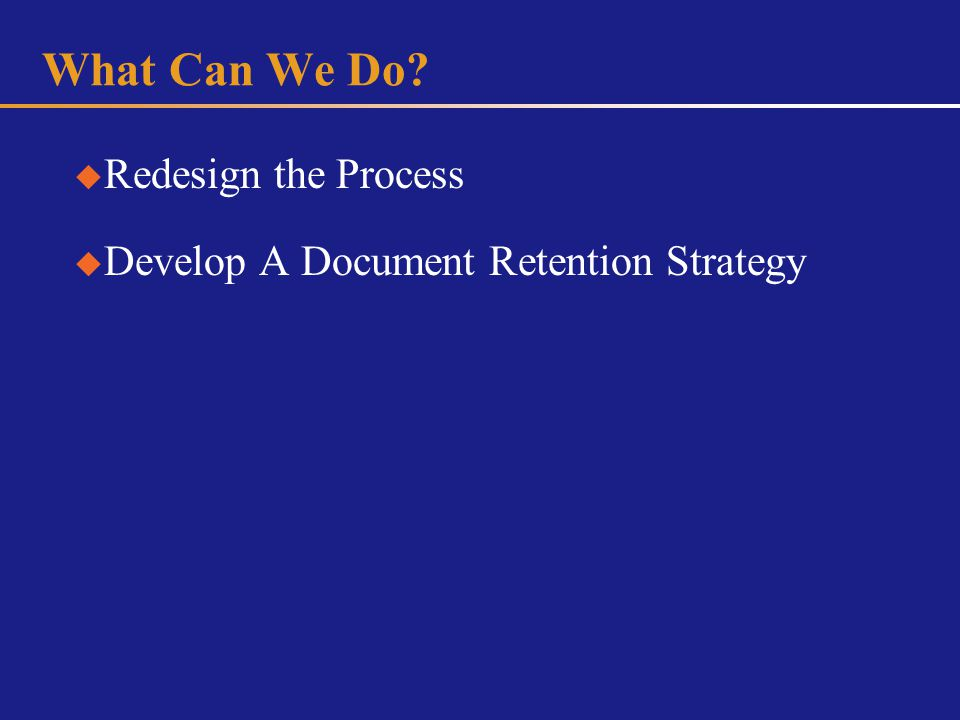 What Can We Do Redesign the Process Develop A Document Retention Strategy