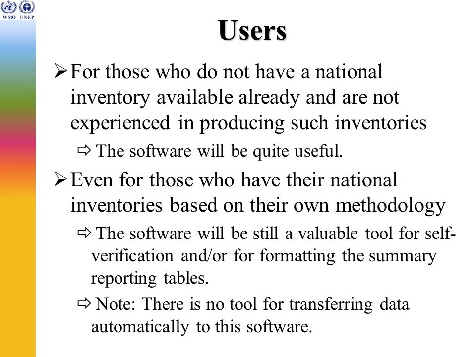 Users For those who do not have a national inventory available already and are not experienced in producing such inventories The software will be quite useful.