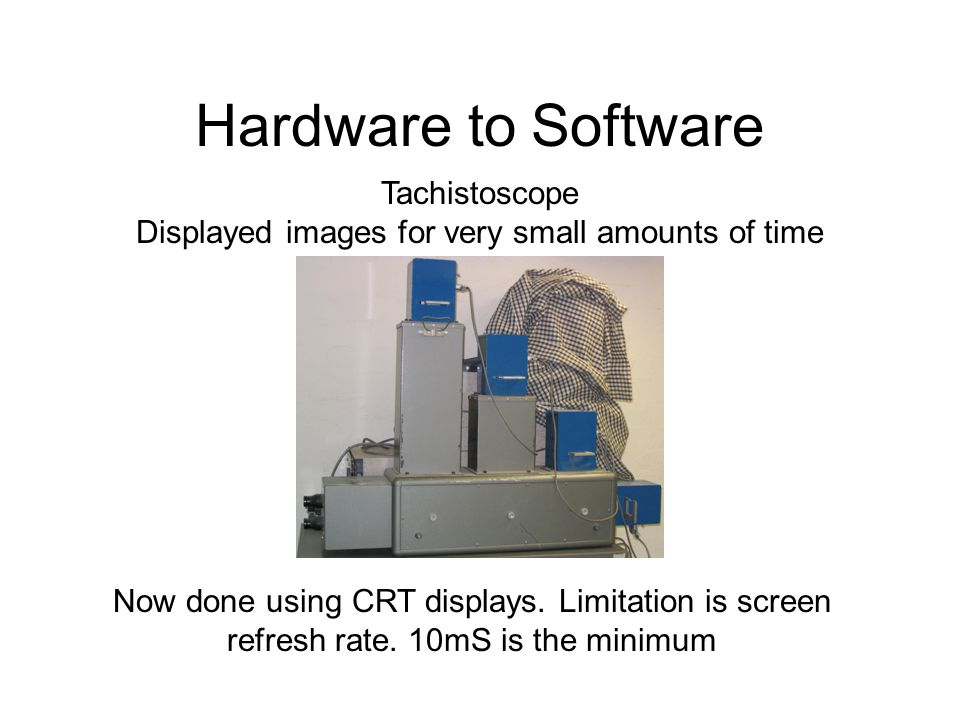 Hardware to Software Now done using CRT displays. Limitation is screen refresh rate. 10mS is the minimum Tachistoscope Displayed images for very small