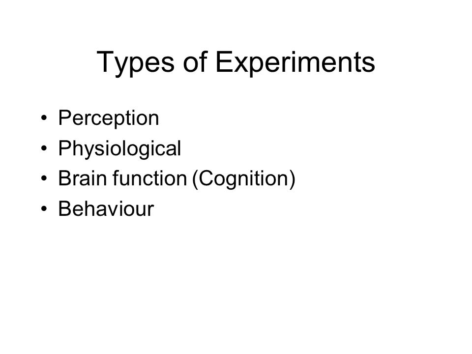 Types of Experiments Perception Physiological Brain function (Cognition) Behaviour