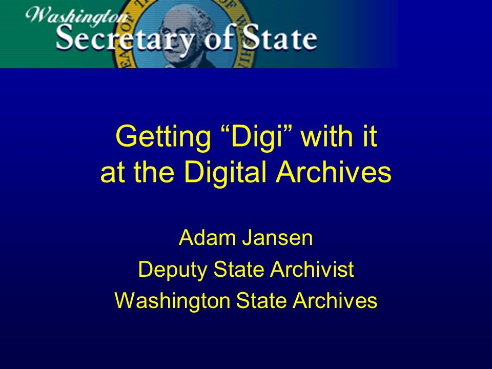 Getting Digi with it at the Digital Archives Adam Jansen Deputy State Archivist Washington State Archives