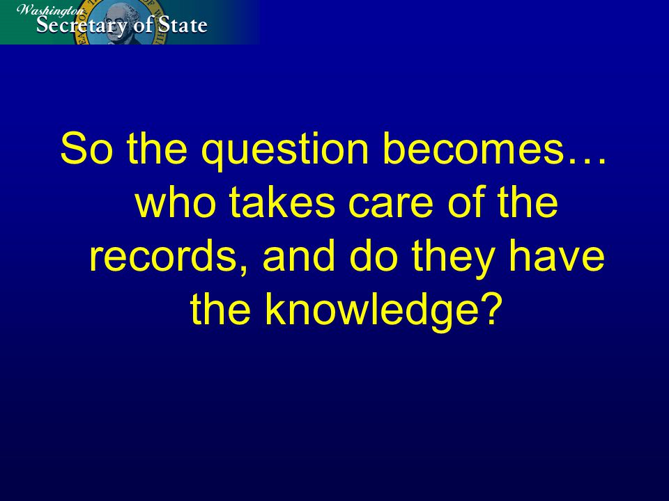So the question becomes… who takes care of the records, and do they have the knowledge