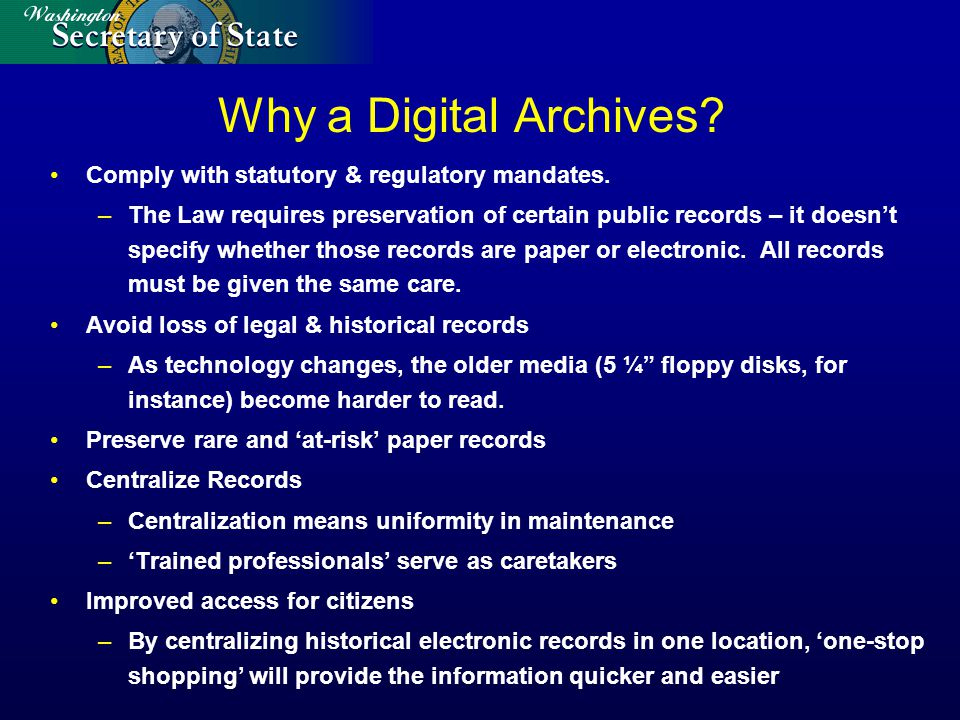 Why a Digital Archives? Comply with statutory & regulatory mandates. –The Law requires preservation of certain public records – it doesnt specify whet