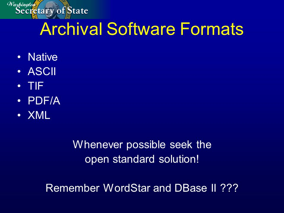 Archival Software Formats Native ASCII TIF PDF/A XML Whenever possible seek the open standard solution.