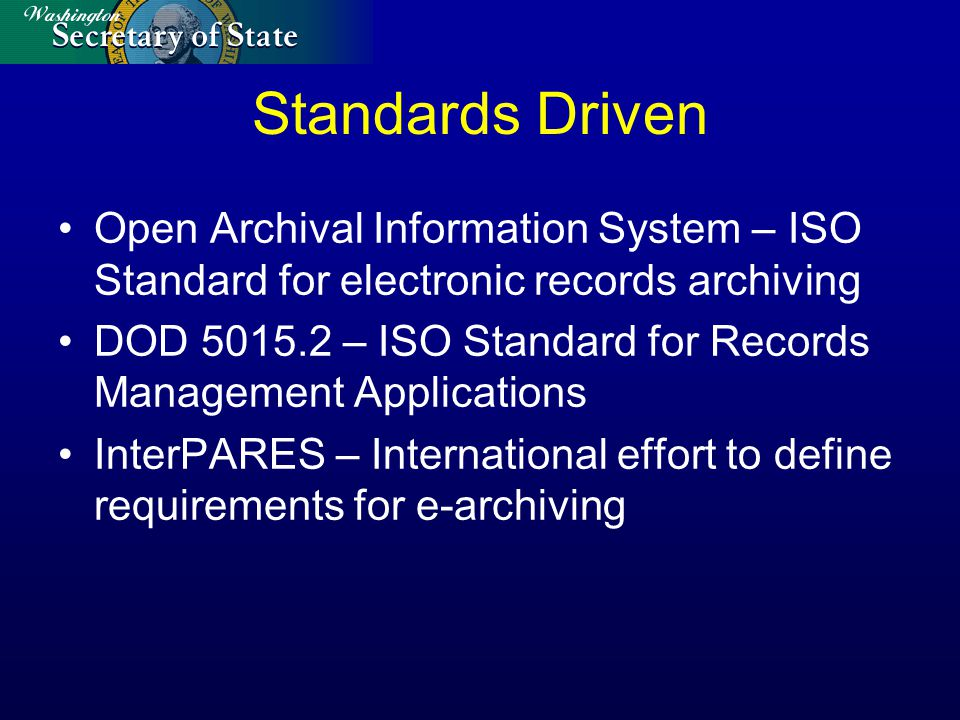 Standards Driven Open Archival Information System – ISO Standard for electronic records archiving DOD 5015.2 – ISO Standard for Records Management App