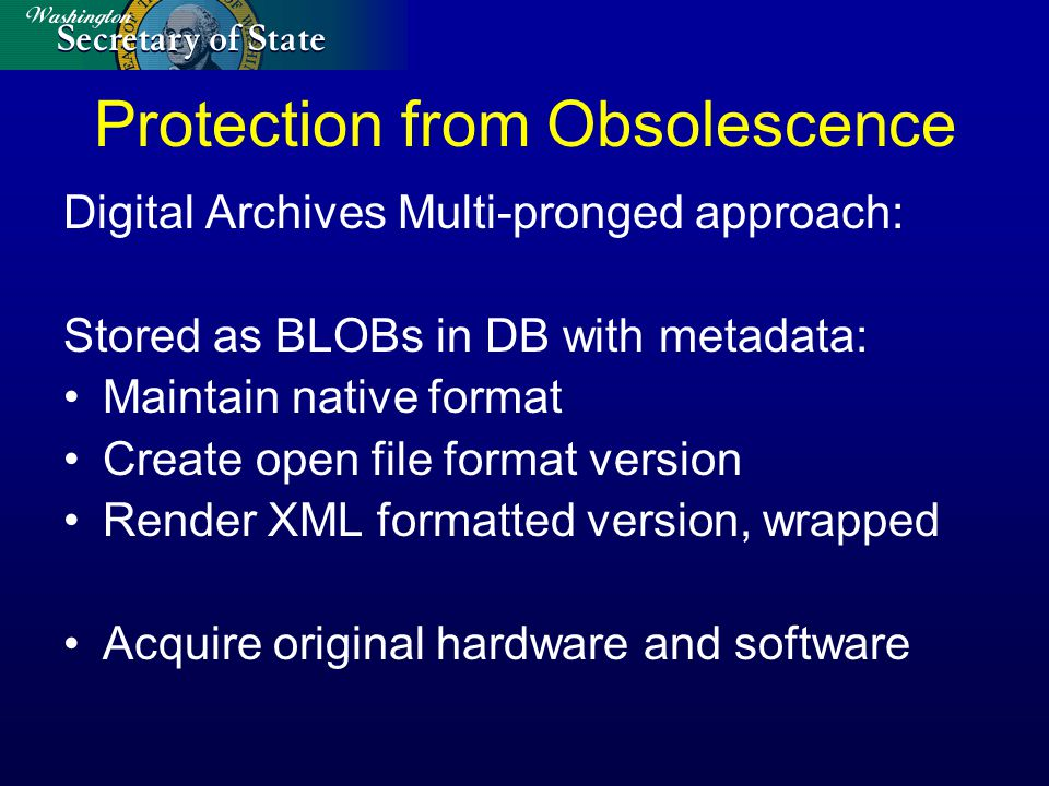 Protection from Obsolescence Digital Archives Multi-pronged approach: Stored as BLOBs in DB with metadata: Maintain native format Create open file format version Render XML formatted version, wrapped Acquire original hardware and software