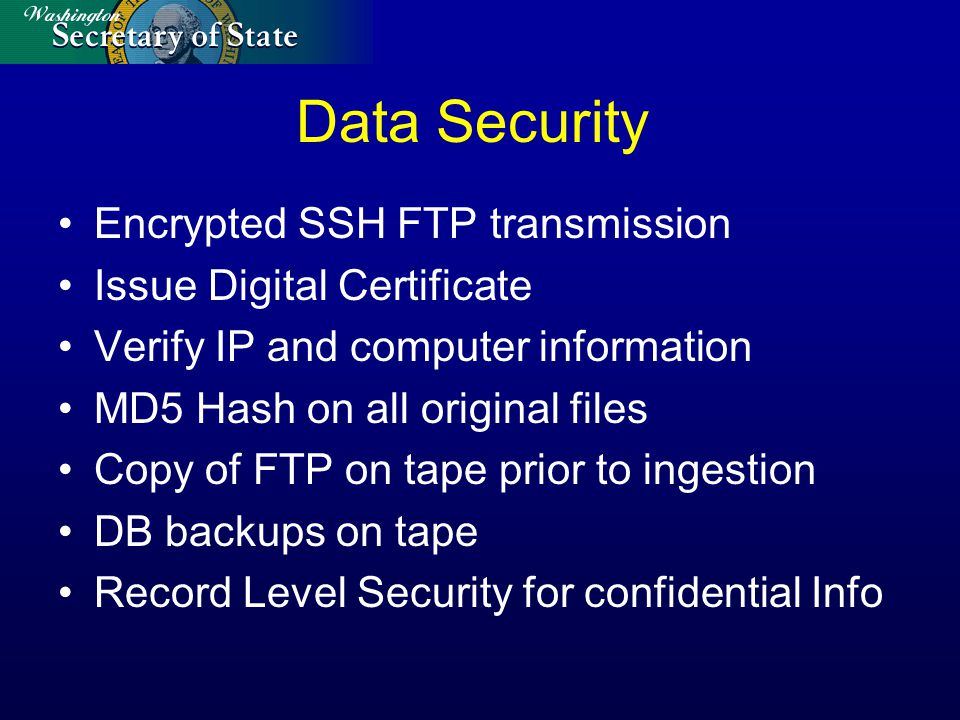 Data Security Encrypted SSH FTP transmission Issue Digital Certificate Verify IP and computer information MD5 Hash on all original files Copy of FTP on tape prior to ingestion DB backups on tape Record Level Security for confidential Info