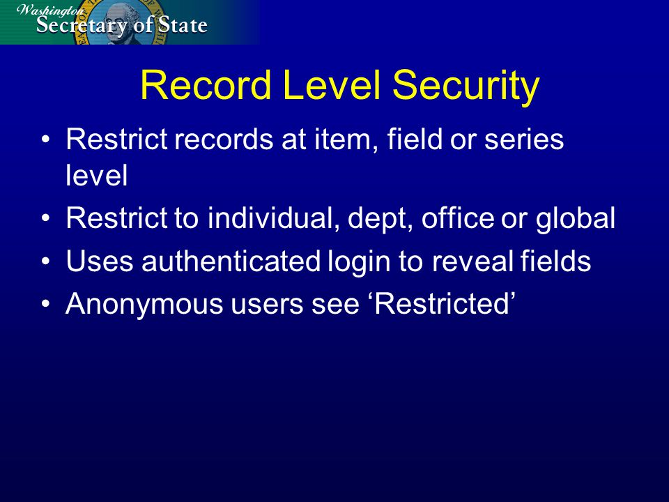 Record Level Security Restrict records at item, field or series level Restrict to individual, dept, office or global Uses authenticated login to revea