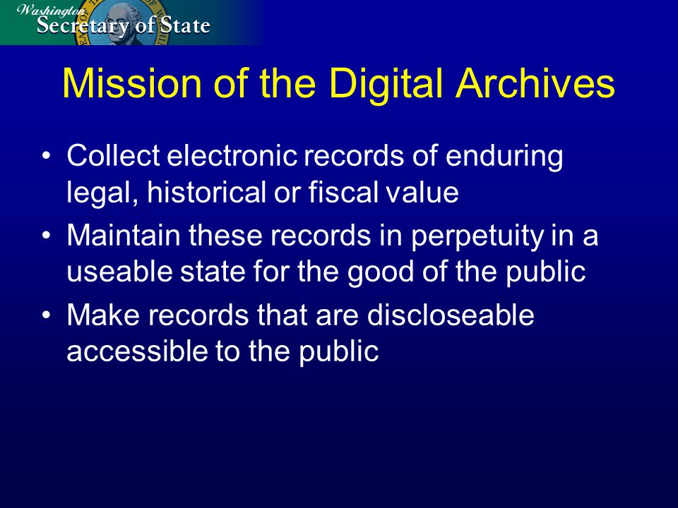 Mission of the Digital Archives Collect electronic records of enduring legal, historical or fiscal value Maintain these records in perpetuity in a useable state for the good of the public Make records that are discloseable accessible to the public