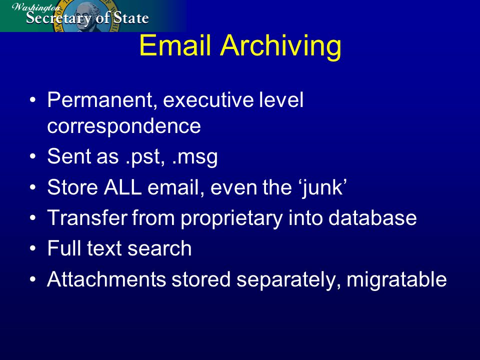 Email Archiving Permanent, executive level correspondence Sent as.pst,.msg Store ALL email, even the junk Transfer from proprietary into database Full
