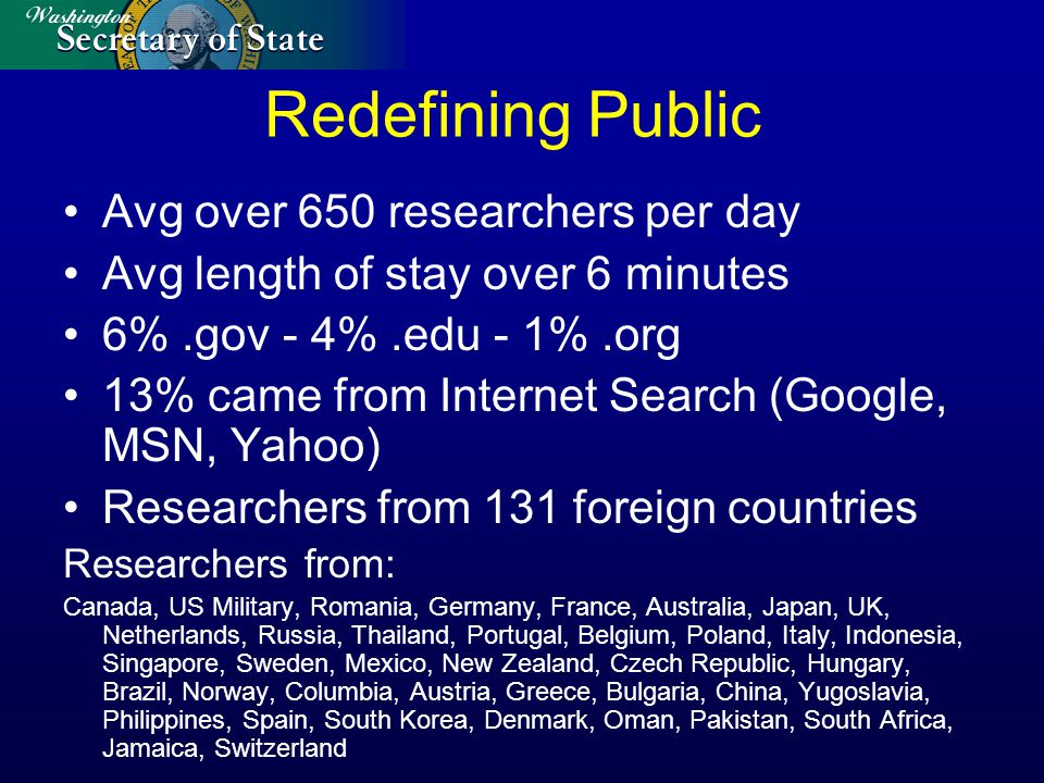 Redefining Public Avg over 650 researchers per day Avg length of stay over 6 minutes 6%.gov - 4%.edu - 1%.org 13% came from Internet Search (Google, MSN, Yahoo) Researchers from 131 foreign countries Researchers from: Canada, US Military, Romania, Germany, France, Australia, Japan, UK, Netherlands, Russia, Thailand, Portugal, Belgium, Poland, Italy, Indonesia, Singapore, Sweden, Mexico, New Zealand, Czech Republic, Hungary, Brazil, Norway, Columbia, Austria, Greece, Bulgaria, China, Yugoslavia, Philippines, Spain, South Korea, Denmark, Oman, Pakistan, South Africa, Jamaica, Switzerland