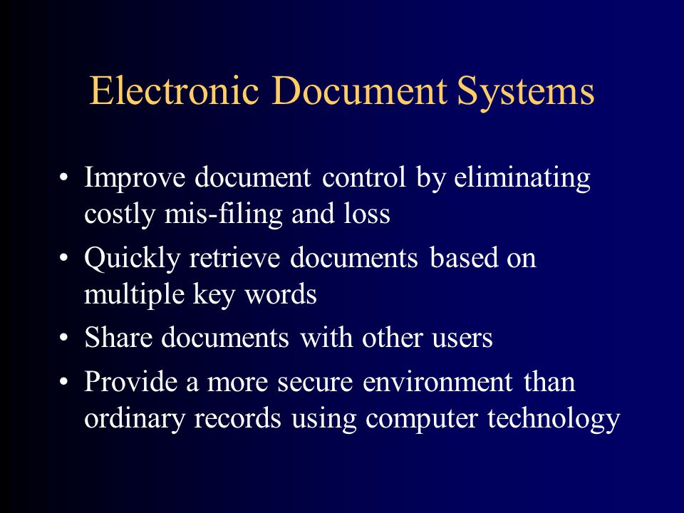 Electronic Document Systems Improve document control by eliminating costly mis-filing and loss Quickly retrieve documents based on multiple key words Share documents with other users Provide a more secure environment than ordinary records using computer technology