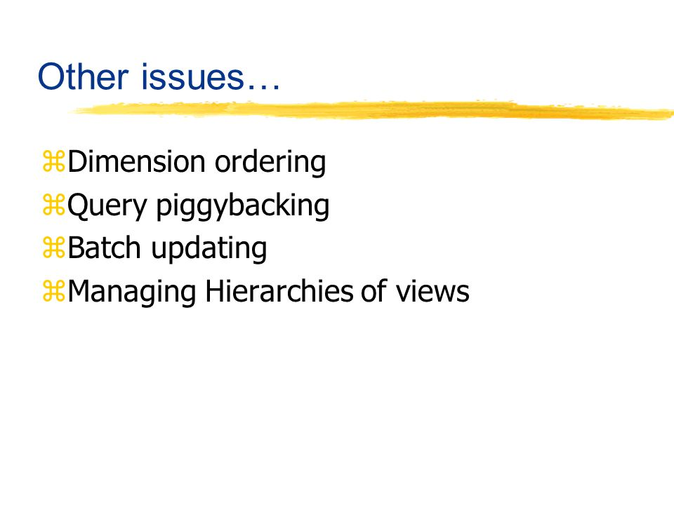 Other issues… zDimension ordering zQuery piggybacking zBatch updating zManaging Hierarchies of views