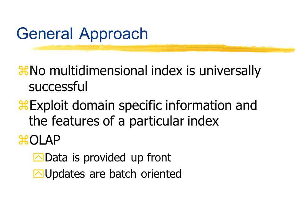 General Approach zNo multidimensional index is universally successful zExploit domain specific information and the features of a particular index zOLA