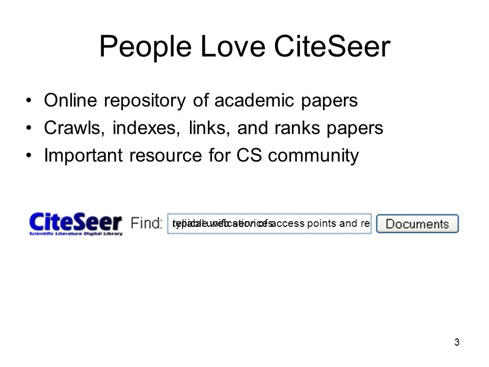 3 People Love CiteSeer Online repository of academic papers Crawls, indexes, links, and ranks papers Important resource for CS community typical unification of access points and rereliable web services