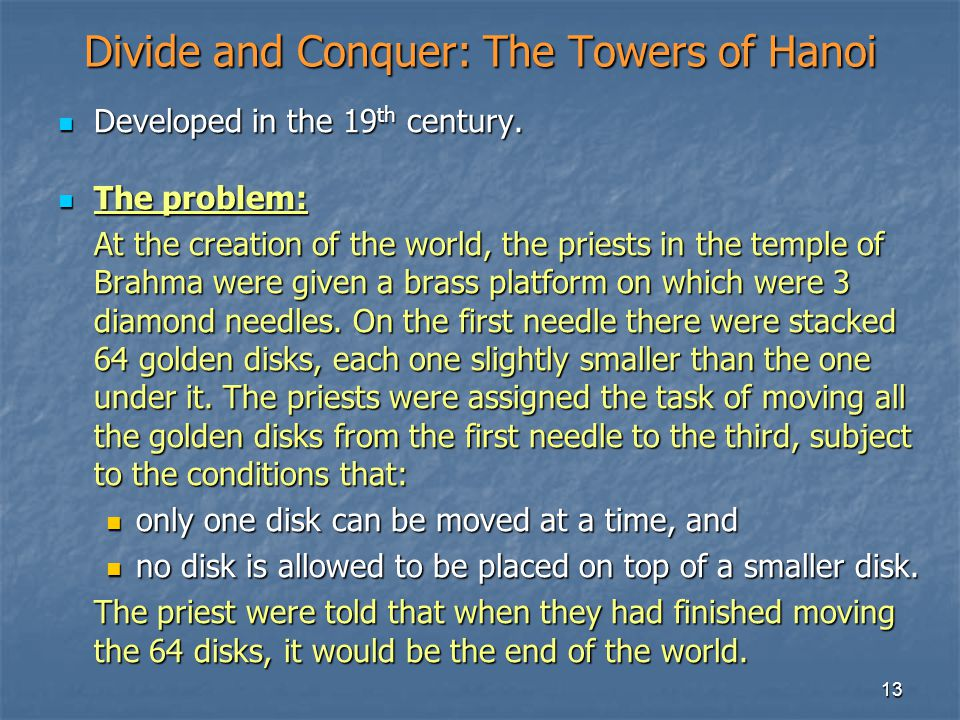 13 Divide and Conquer: The Towers of Hanoi Developed in the 19 th century. Developed in the 19 th century. The problem: The problem: At the creation o