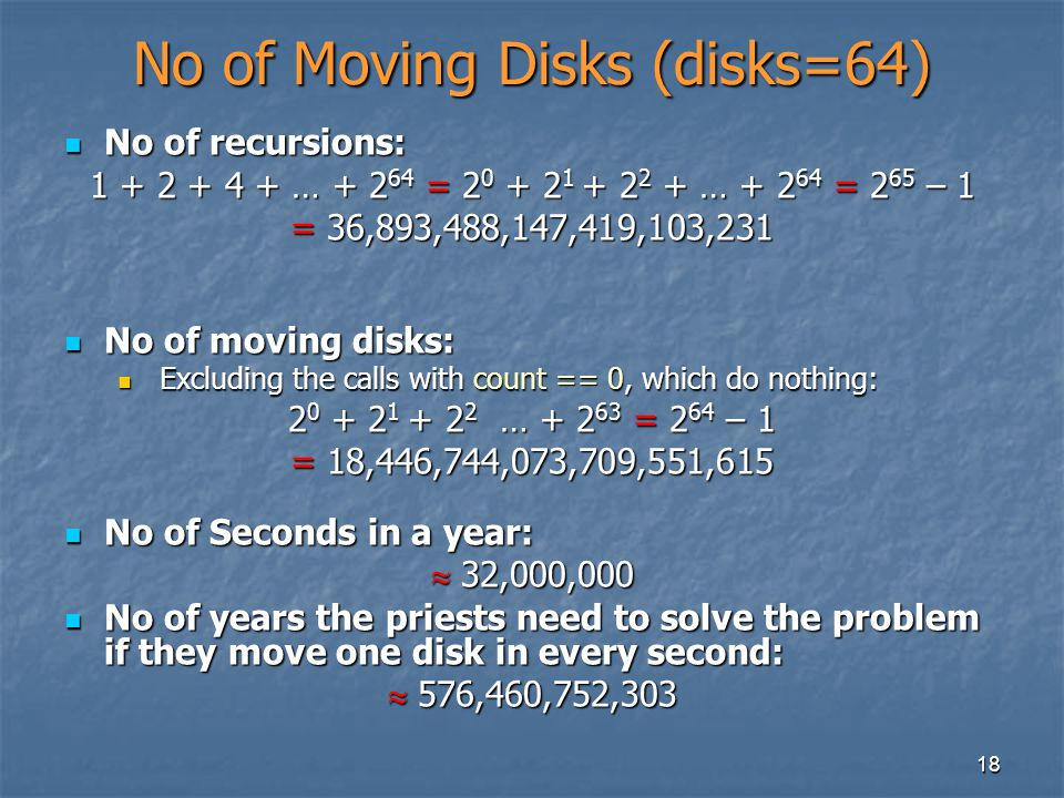 18 No of Moving Disks (disks=64) No of recursions: No of recursions: 1 + 2 + 4 + … + 2 64 = 2 0 + 2 1 + 2 2 + … + 2 64 = 2 65 – 1 = 36,893,488,147,419