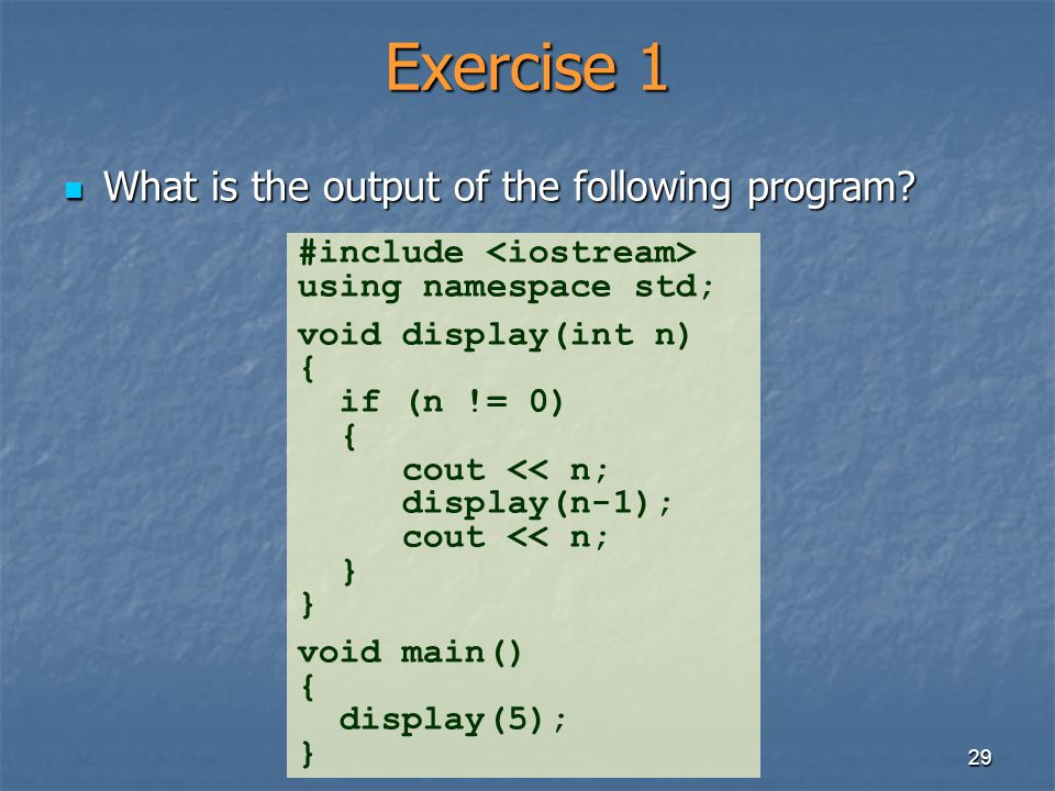 29 Exercise 1 What is the output of the following program? What is the output of the following program? #include using namespace std; void display(int