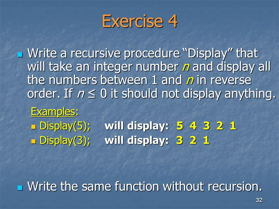 32 Exercise 4 Write a recursive procedure Display that will take an integer number n and display all the numbers between 1 and n in reverse order. If