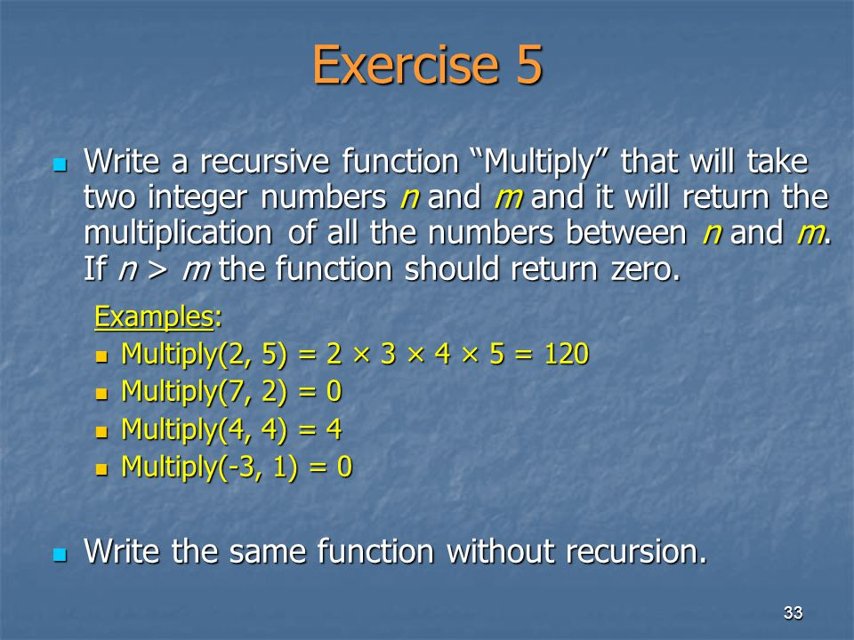 33 Exercise 5 Write a recursive function Multiply that will take two integer numbers n and m and it will return the multiplication of all the numbers