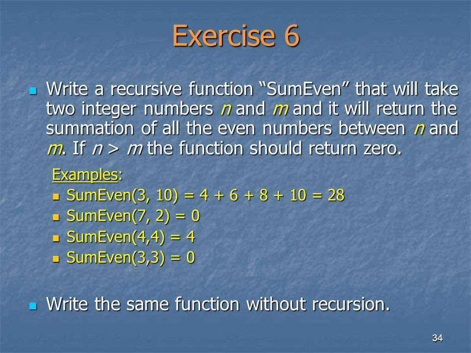 34 Exercise 6 Write a recursive function SumEven that will take two integer numbers n and m and it will return the summation of all the even numbers b