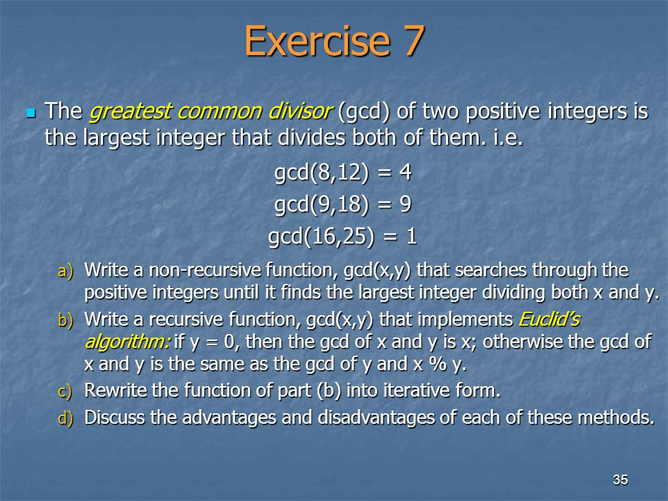 35 Exercise 7 The greatest common divisor (gcd) of two positive integers is the largest integer that divides both of them. i.e. The greatest common di