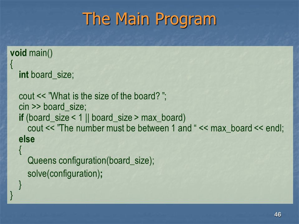 46 The Main Program void main() { int board_size; cout << What is the size of the board? ; cin >> board_size; if (board_size max_board) cout << The nu
