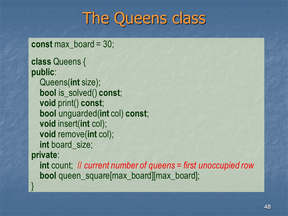 48 The Queens class const max_board = 30; class Queens { public : Queens( int size); bool is_solved() const ; void print() const ; bool unguarded( int