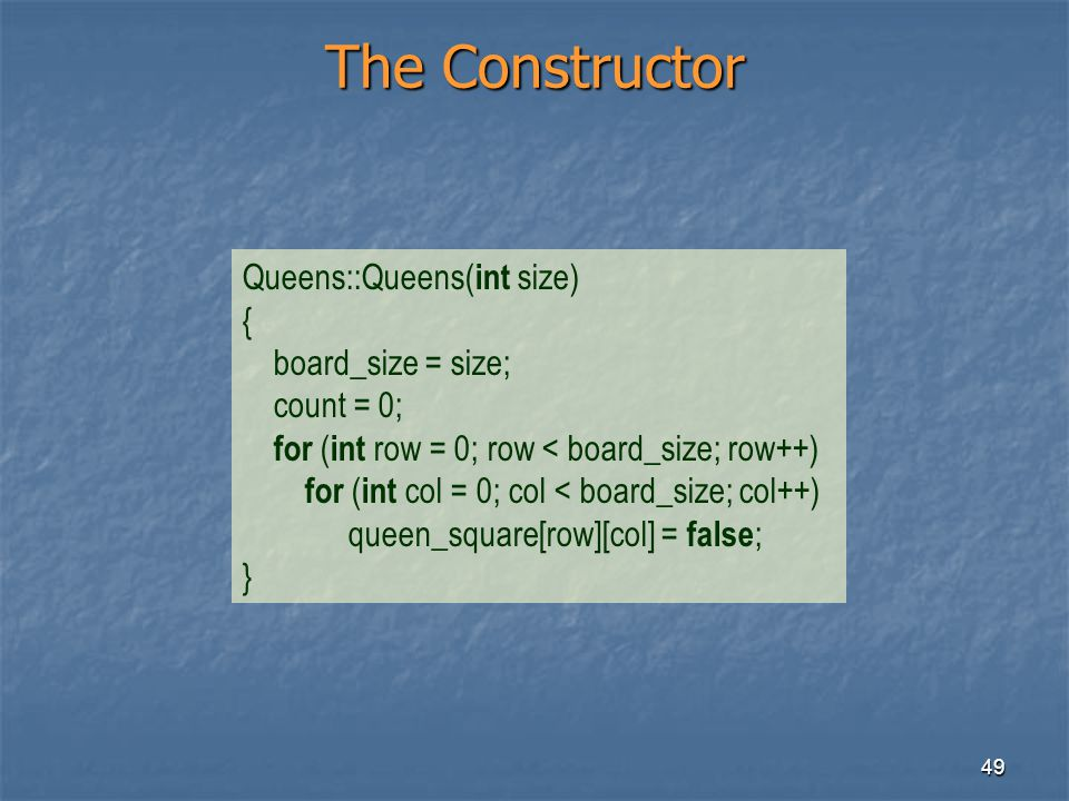 49 The Constructor Queens::Queens( int size) { board_size = size; count = 0; for ( int row = 0; row < board_size; row++) for ( int col = 0; col < boar