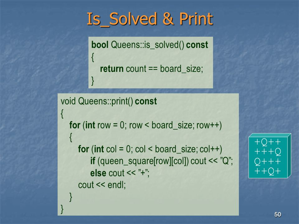 50 Is_Solved & Print bool Queens::is_solved() const { return count == board_size; } void Queens::print() const { for ( int row = 0; row < board_size;