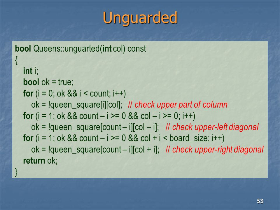 53 Unguarded bool Queens::unguarted( int col) const { int i; bool ok = true; for (i = 0; ok && i < count; i++) ok = !queen_square[i][col]; // check up