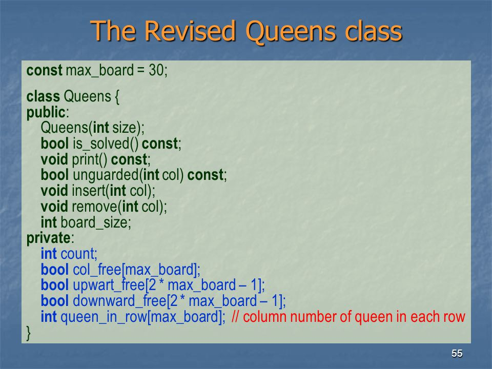 55 The Revised Queens class const max_board = 30; class Queens { public : Queens( int size); bool is_solved() const ; void print() const ; bool unguar